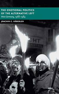 The Emotional Politics of the Alternative Left: West Germany, 1968-1984 (New Studies in European...
