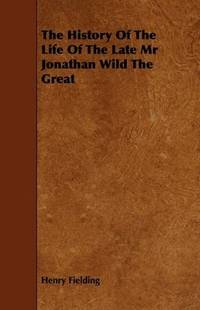 The History Of the Life Of the Late Mr Jonathan Wild the Great