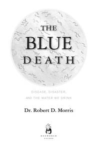 The Blue Death: Disease, Disaster, and the Water We Drink[ THE BLUE DEATH: DISEASE, DISASTER, AND THE WATER WE DRINK ] by Morris, Robert D. (Author) Jul-31-07[ Hardcover ]