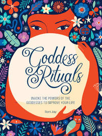 GODDESS RITUALS: Invoke The Powers Of The Goddesses To Improve Your Life (H)