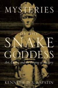 Mysteries of the Snake Goddess : Art, Desire, and the Forging of History