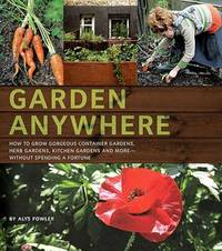 Garden Anywhere: How to Grow Gorgeous Container Gardens, Herb Gardens, Kitchen Gardens, and More--Without Spending a Fortune