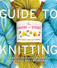 The Chicks with Sticks Guide to Knitting: Learn to Knit with more than 30 Cool, Easy Patterns...