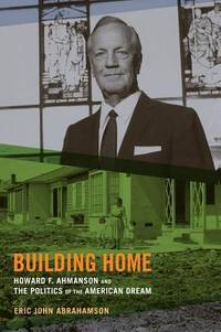 Building Home  Howard F. Ahmanson and the Politics of the American Dream