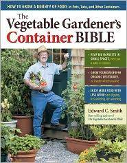 The Vegetable Gardener's Container Bible: How to Grow a Bounty of Food in Pots, Tubs, and...