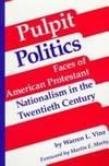 Pulpit politics : faces of American Protestant nationalism in the twentieth Century