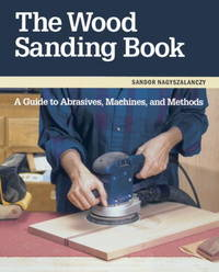 The Wood Sanding Book A Guide to Abrasives Machines and Methods