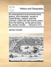 An arrangement of provincial coins, tokens, and medalets, issued in Great Britain, Ireland, and the colonies, within the last twenty years; from the ... size. By James Conder. ...  Volume 2 of 2 by James Conder - Paperback - 2010-05-28 - from Ergodebooks and Biblio.com