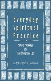 Everyday Spiritual Practice: Simple Pathways for Enriching Your Life by Alexander, Scott W [Contributor] - 1999-01-01