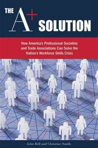 The A+ Solution: How America's Professional Societies and Trade Associations Can Solve the...