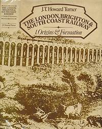 The London, Brighton and South Coast Railway: 1. Origins and Formation by  J. T. Howard Turner - First Edition - 1977 - from Bibliodisia Books and Biblio.com