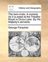 The Twin-Rivals a Comedy As It Is Acted At the Theatre-Royal In Drury-Lane By His Majesty's Servants