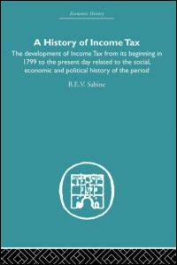 image of History of Income Tax: the Development of Income Tax from its beginning in 1799 to the present day related to the social, economic and political history of the period (Economic History)