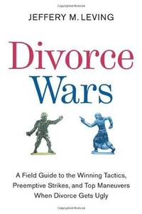 Divorce Wars: A Field Guide to Winning Tactics, Preemptive Strikes, and Top Maneuvers When Divorce Gets Ugly