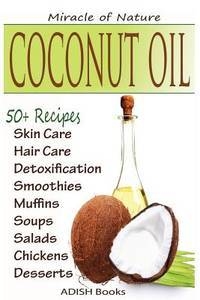 Coconut Oil: The Amazing Coconut Oil Miracles : Simple Homemade Recipes for Skin Care, Hair Care,...