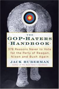 The GOP-Hater's Handbook: 378 Reasons Never to Vote for the Party of Reagan, Nixon, and Bush...