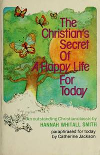 The Christian's Secret of a Happy Life for Today: A Paraphrase of Hannah Whitall Smith's...