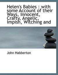 Helen's Babies: with some Account of their Ways, Innocent, Crafty, Angelic, Impish, Witching and