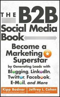 The B2B Social Media Book: Become a Marketing Superstar by Generating Leads with Blogging,...