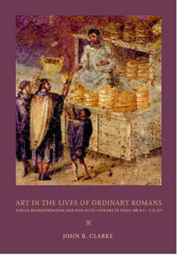 Art in the Lives of Ordinary Romans, Visual Representation and Non-Elite Viewers in Italy, 100 B.C.-A.D. 315.