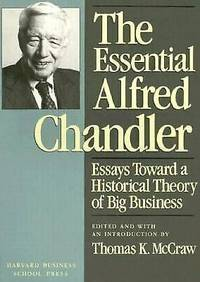 The Essential Alfred Chandler: Essays Toward a Historical Theory of Big Bus iness