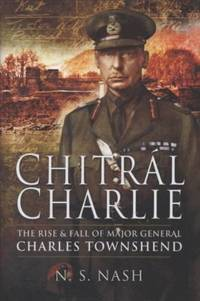 CHITRAL CHARLIE The Rise and Fall of Major General Charles Townshend by N S Nash - First Edition  - from MB Books and Biblio.com