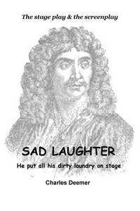 Sad Laughter: A Story About Moliere's Worst Fear (The Stage Play & The Screenplay)