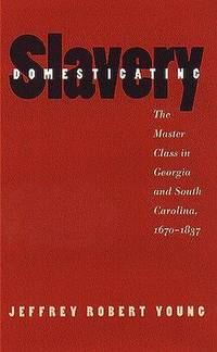 DOMESTICATING SLAVERY. The Master Class In Georgia And South Carolina 1670 -1837.