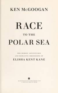 Race To The Polar Sea: The Heroic Voyage Of Elisha Kent Kane