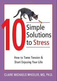10 Simple Solutions to Stress: How to Tame Tension and Start Enjoying Your Life (The New Harbinger Ten Simple Solutions Series) by Claire Michaels Wheeler