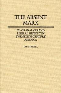 The Absent Marx: Class Analysis and Liberal History in Twentieth-Century America (Contributions...