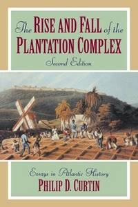 The Rise and Fall of the Plantation Complex: Essays in Atlantic History (Studies in Comparative World History) by Curtin, Philip D