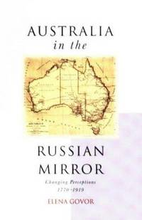 Australia in the Russian Mirror : Changing Perceptions 1770-1919