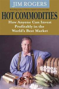 Hot Commodities - How Anyone can Invest Profitably in the World's Best Market