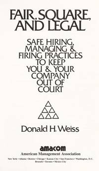 Fair, Square, and Legal: Safe Hiring, Managing and Firing Practices to Keep You and Your Company Out of Court