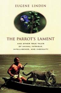 The Parrot's Lament and Other True Tales of Animal Intrigue, Intelligence, and Ingenuity