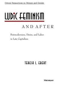 Ludic Feminism and After: Postmodernism, Desire, and Labor in Late Capitalism (Critical...