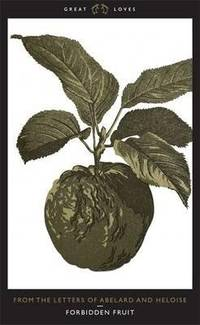 Forbidden Fruit - from the Letters of Abelard and Heloise
