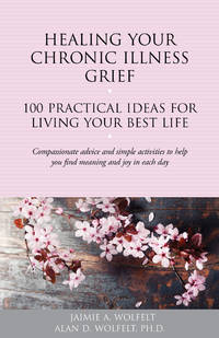 Healing Your Chronic Illness Grief: 100 Practical Ideas for Living Your Best Life (The 100 Ideas...