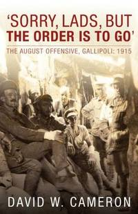 SORRY, LADS, BUT THE ORDER IS TO GO - The August Offensive, Gallipoli: 1915