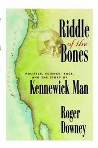 Riddle of the Bones : Politics, Science, Race, and the Story of Kennewick  Man