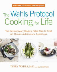 The Wahls Protocol Cooking for Life: The Revolutionary Modern Paleo Plan to Treat All Chronic...