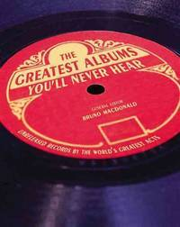THE GREATEST ALBUMS YOU'LL NEVER HEAR, Unreleased Records By The World's Greatest Artists.