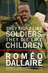 They Fight Like Soldiers, They Die Like Children: The Global Quest to Eradicate the Use of Child Soldiers by  Romeo Dallaire - 1st Edition - 2010-10-26 - from The Book Scouts (SKU: 20090009)