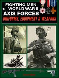 Fighting Men of World War II: Axis Forces - Uniforms, Equipment, and Weapons