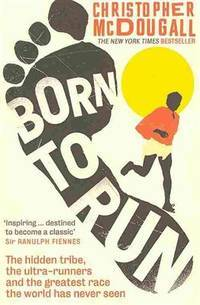 image of Born to Run: The hidden tribe, the ultra-runners, and the greatest race the world has never seen: The Hidden Tribe, the Ultra-Runners, and the Greatest Race the World Has Ever Seen
