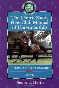 The United States Pony Club Manual of Horsemanship Intermediate Horsemanship c Level
