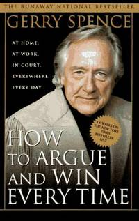 How to Argue and Win Every Time : At Home, at Work, in Court,Everywhere, Every Day