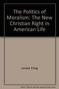 The Politics of Moralism: The New Christian Right in American Life