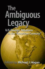 The Ambiguous Legacy: U. S. Foreign Relations in the American Century